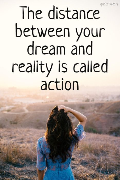 The distance between your dream and reality is called action