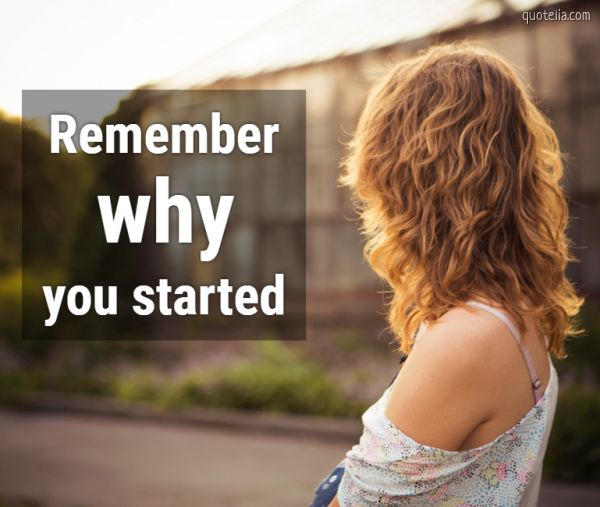 Remember you started