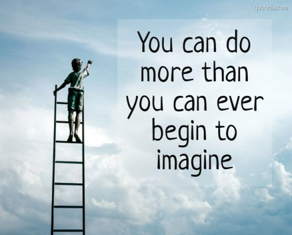 You can do more than you can ever begin to imagine