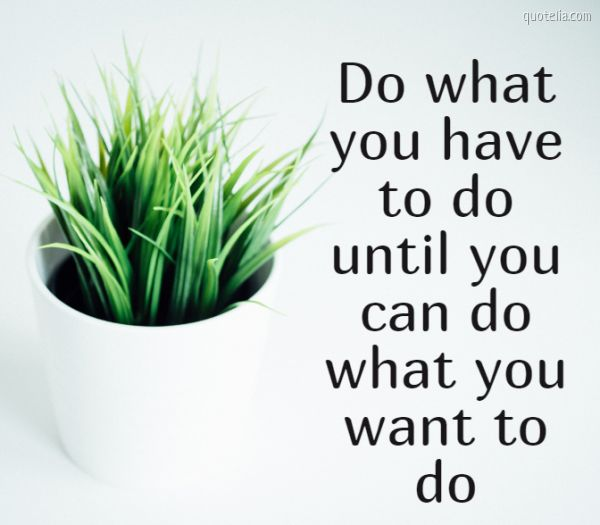 Do what you have to do until you can do what you want to do
