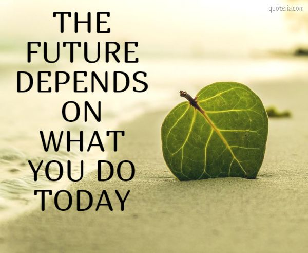 THE FUTURE DEPENDS ON WHAT YOU DO TODAY