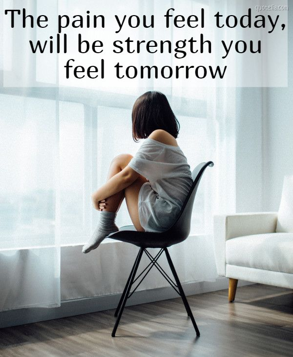 The pain you feel today, will be strength you feel tomorrow