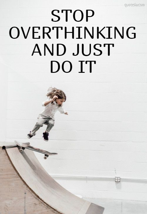 STOP OVERTHINKING AND JUST DO IT