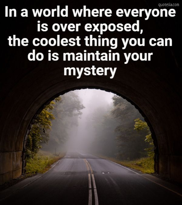 In a world where everyone is over exposed,the coolest thing you cando is maintain yourmystery