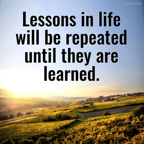 Lessons in life will be repeated until they are learned. | Quotelia